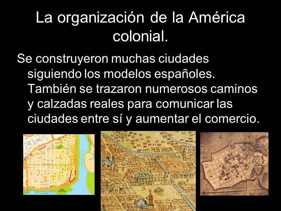 Se construyeron muchas ciudades siguiendo los modelos españoles. También se trazaron numerosos caminos y calzadas reales para comunicar las ciudades e