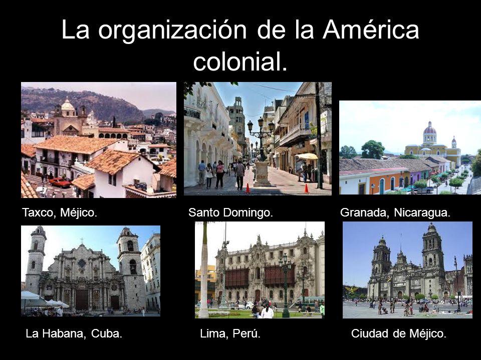 La organización de la América colonial. Taxco, Méjico.Santo Domingo.Granada, Nicaragua. La Habana, Cuba.Lima, Perú.Ciudad de Méjico.