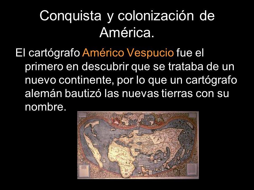 Conquista y colonización de América. El cartógrafo Américo Vespucio fue el primero en descubrir que se trataba de un nuevo continente, por lo que un c