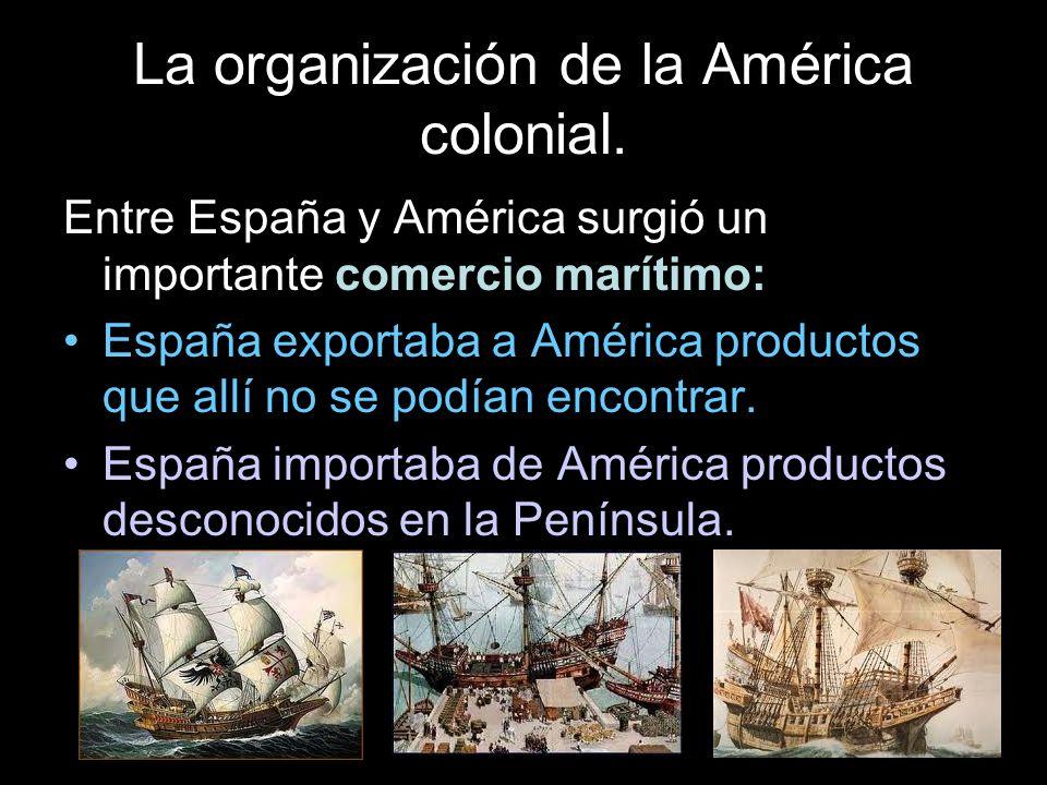 La organización de la América colonial. Entre España y América surgió un importante comercio marítimo: España exportaba a América productos que allí n