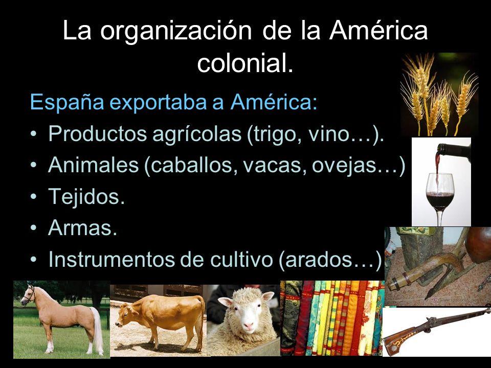 La organización de la América colonial. España exportaba a América: Productos agrícolas (trigo, vino…). Animales (caballos, vacas, ovejas…) Tejidos. A