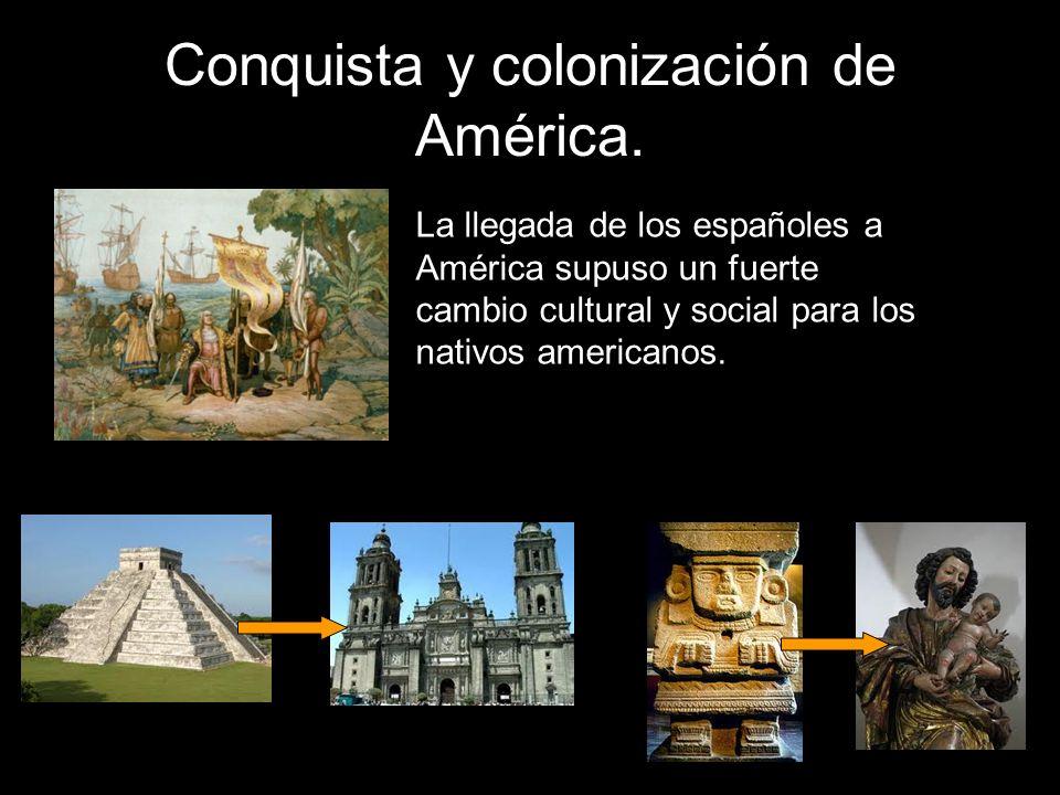 Conquista y colonización de América. La llegada de los españoles a América supuso un fuerte cambio cultural y social para los nativos americanos.