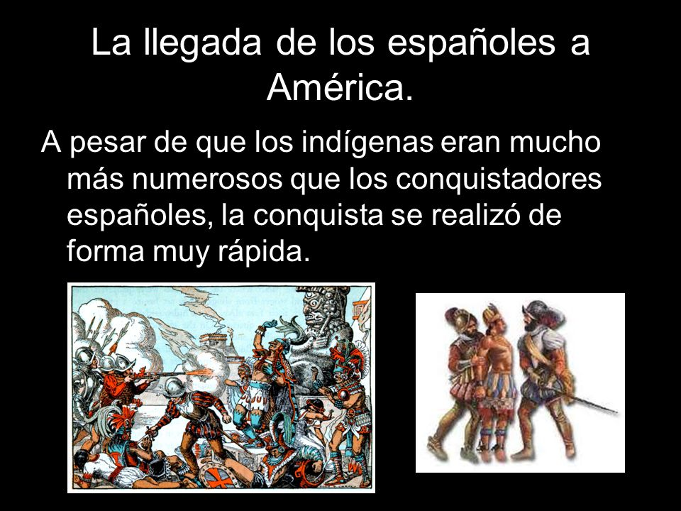 La llegada de los españoles a América. A pesar de que los indígenas eran mucho más numerosos que los conquistadores españoles, la conquista se realizó