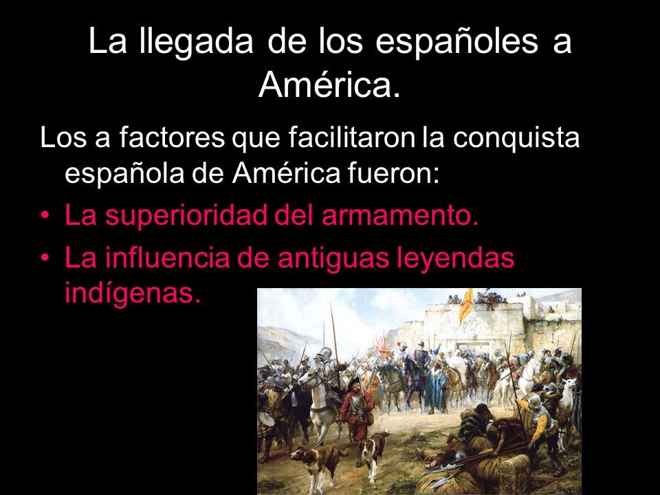 La llegada de los españoles a América. Los a factores que facilitaron la conquista española de América fueron: La superioridad del armamento. La influ