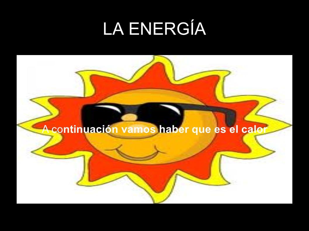 LA ENERGÍA A continuación vamos haber que es el calor