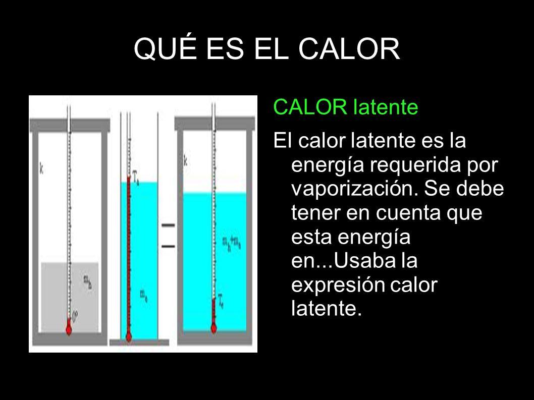 QUÉ ES EL CALOR CALOR latente El calor latente es la energía requerida por vaporización. Se debe tener en cuenta que esta energía en...Usaba la expres