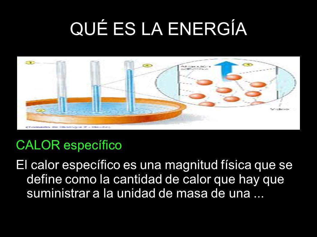 QUÉ ES LA ENERGÍA CALOR específico El calor específico es una magnitud física que se define como la cantidad de calor que hay que suministrar a la uni