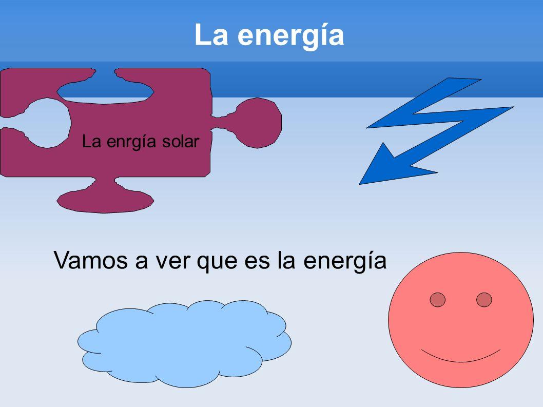 La enrgía solar Vamos a ver que es la energía La energía
