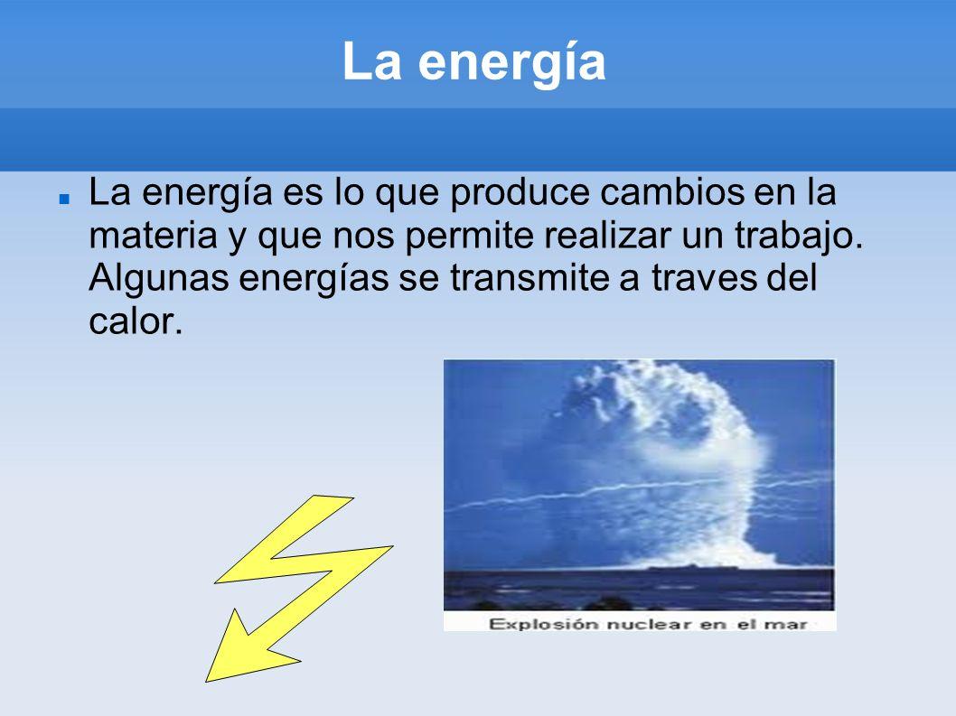 La energía La energía es lo que produce cambios en la materia y que nos permite realizar un trabajo.