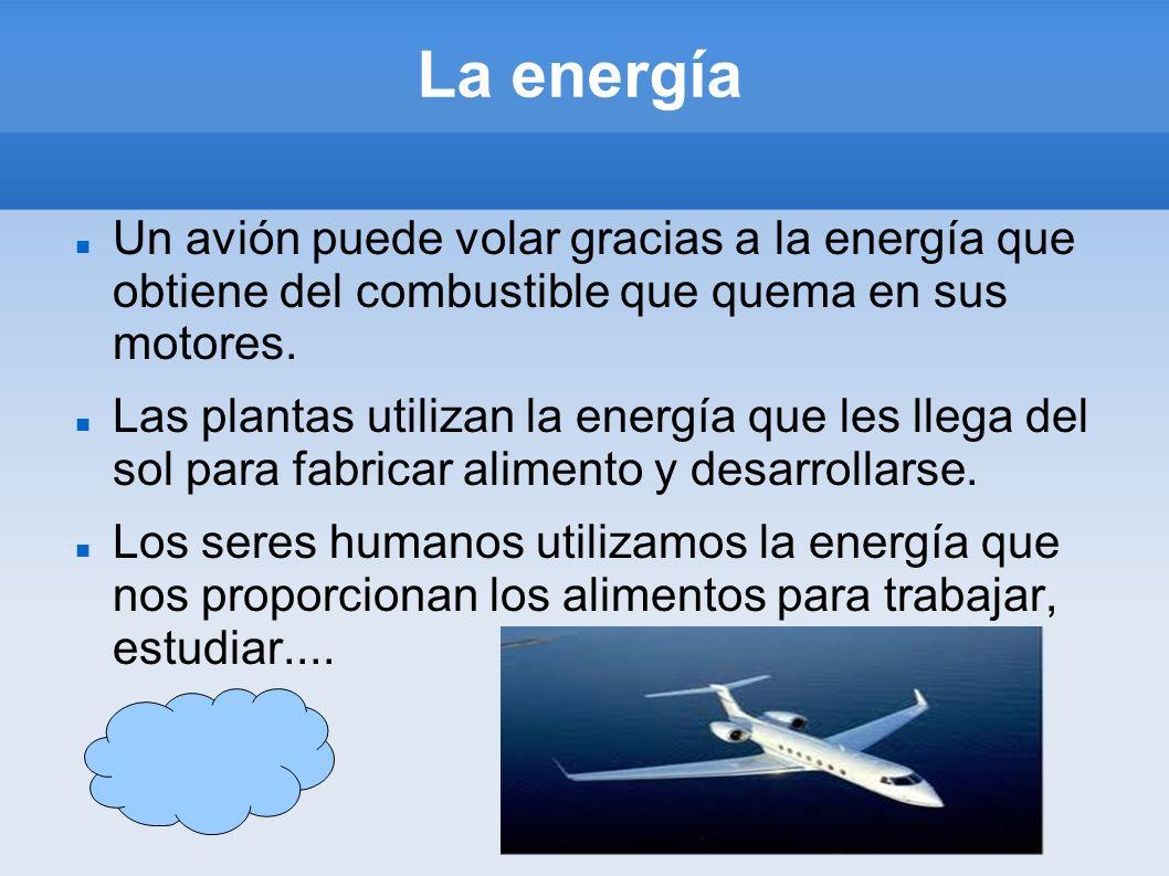 La energía Un avión puede volar gracias a la energía que obtiene del combustible que quema en sus motores.