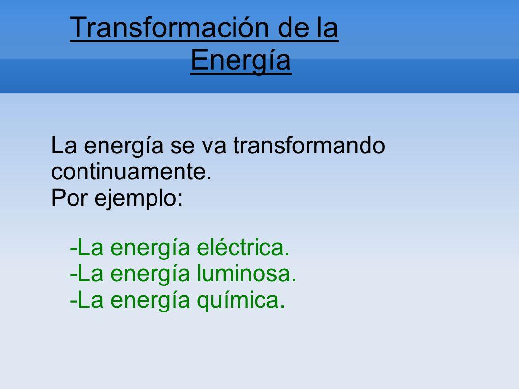 Transformación de la Energía La energía se va transformando continuamente. Por ejemplo: -La energía eléctrica. -La energía luminosa. -La energía quími