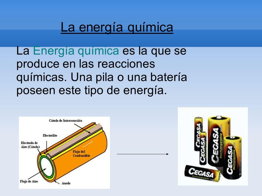 La energía química La Energía química es la que se produce en las reacciones químicas. Una pila o una batería poseen este tipo de energía.