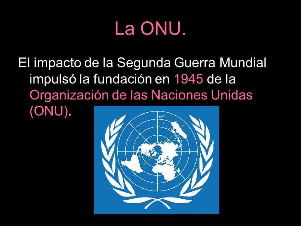 La ONU. El impacto de la Segunda Guerra Mundial impulsó la fundación en 1945 de la Organización de las Naciones Unidas (ONU).
