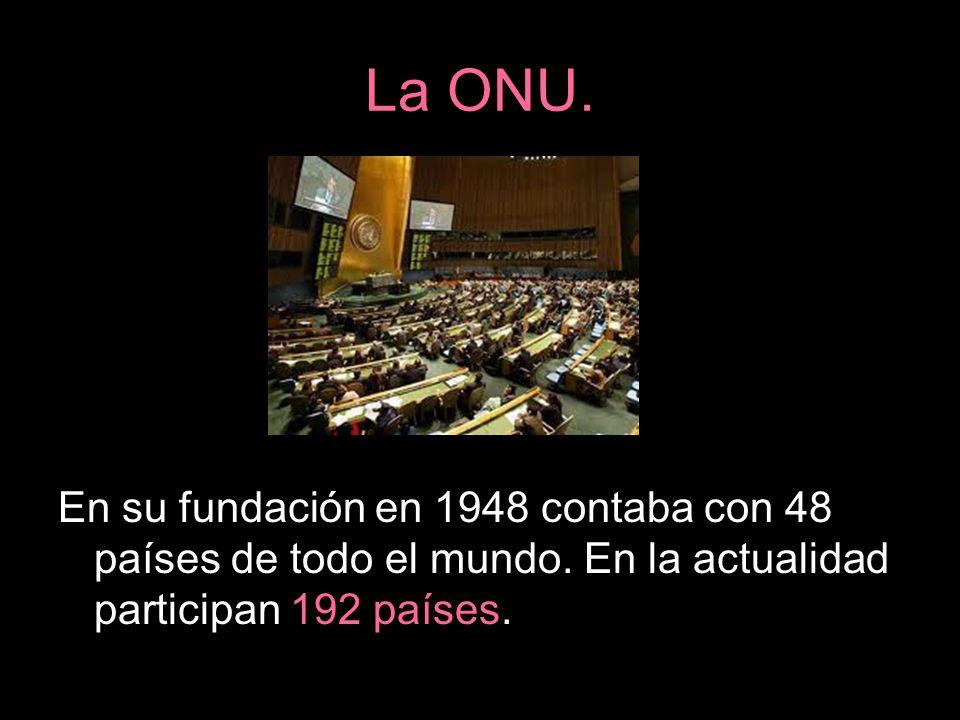 La ONU. En su fundación en 1948 contaba con 48 países de todo el mundo. En la actualidad participan 192 países.
