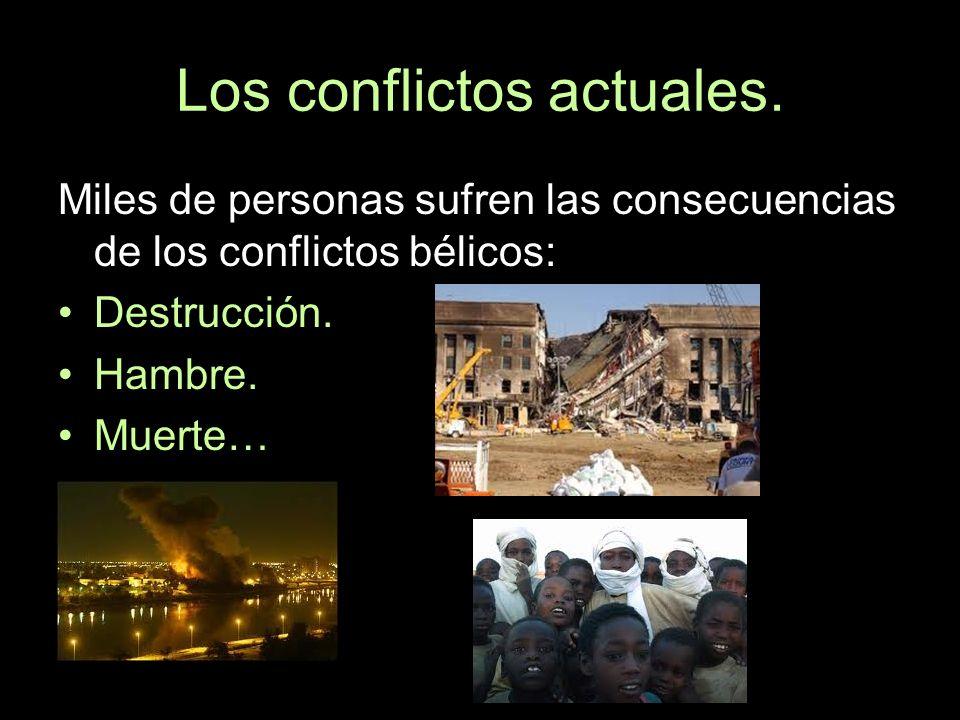 Los conflictos actuales. Miles de personas sufren las consecuencias de los conflictos bélicos: Destrucción. Hambre. Muerte…