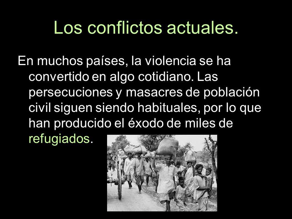 Los conflictos actuales. En muchos países, la violencia se ha convertido en algo cotidiano. Las persecuciones y masacres de población civil siguen sie