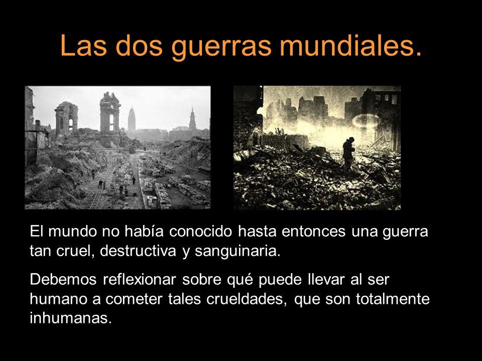 Las dos guerras mundiales. El mundo no había conocido hasta entonces una guerra tan cruel, destructiva y sanguinaria. Debemos reflexionar sobre qué pu