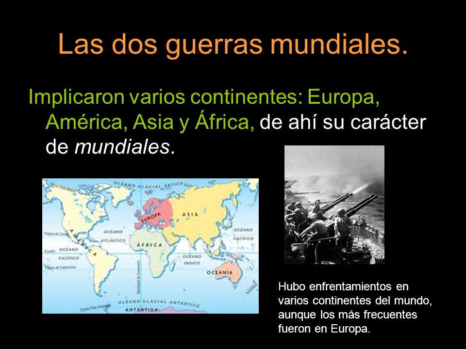 Las dos guerras mundiales. Implicaron varios continentes: Europa, América, Asia y África, de ahí su carácter de mundiales. Hubo enfrentamientos en var