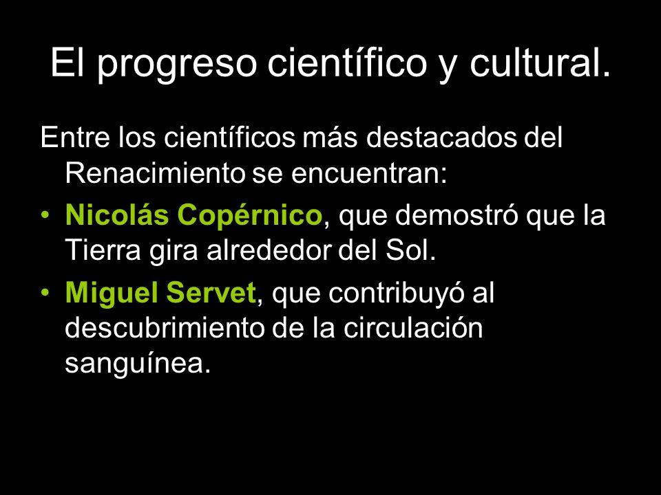 El progreso científico y cultural. Entre los científicos más destacados del Renacimiento se encuentran: Nicolás Copérnico, que demostró que la Tierra