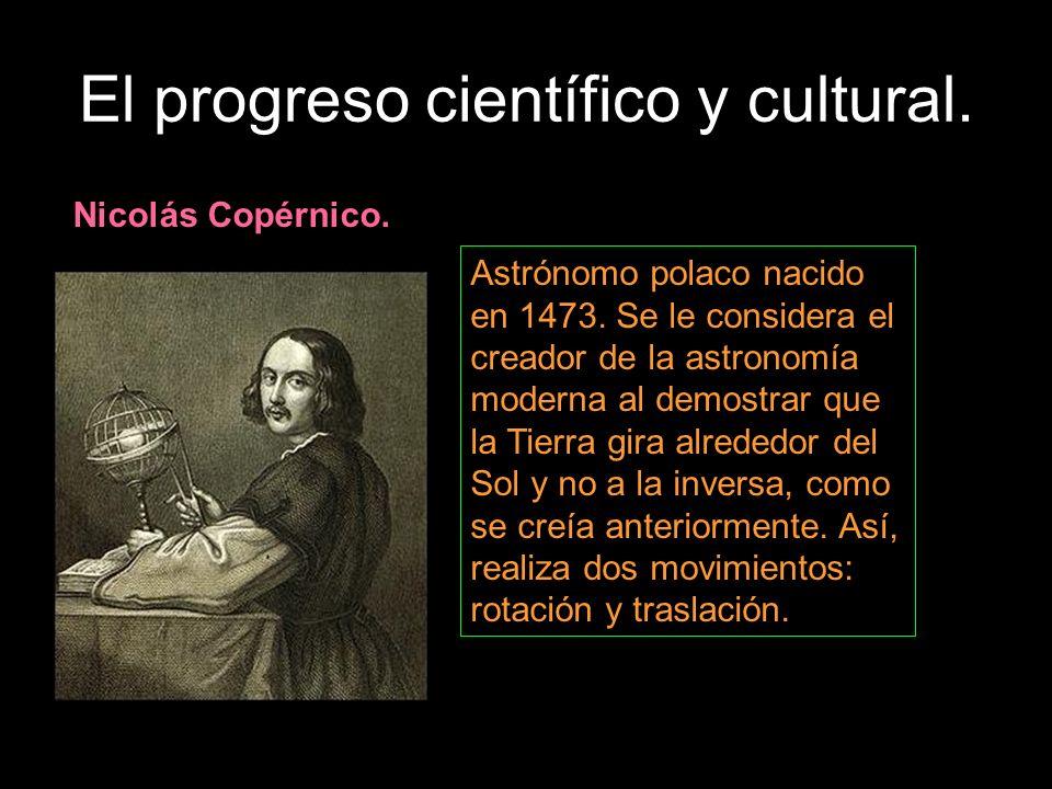El progreso científico y cultural. Nicolás Copérnico. Astrónomo polaco nacido en 1473. Se le considera el creador de la astronomía moderna al demostra