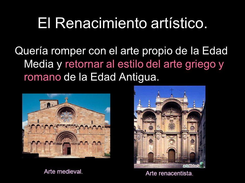 El Renacimiento artístico. Quería romper con el arte propio de la Edad Media y retornar al estilo del arte griego y romano de la Edad Antigua. Arte me