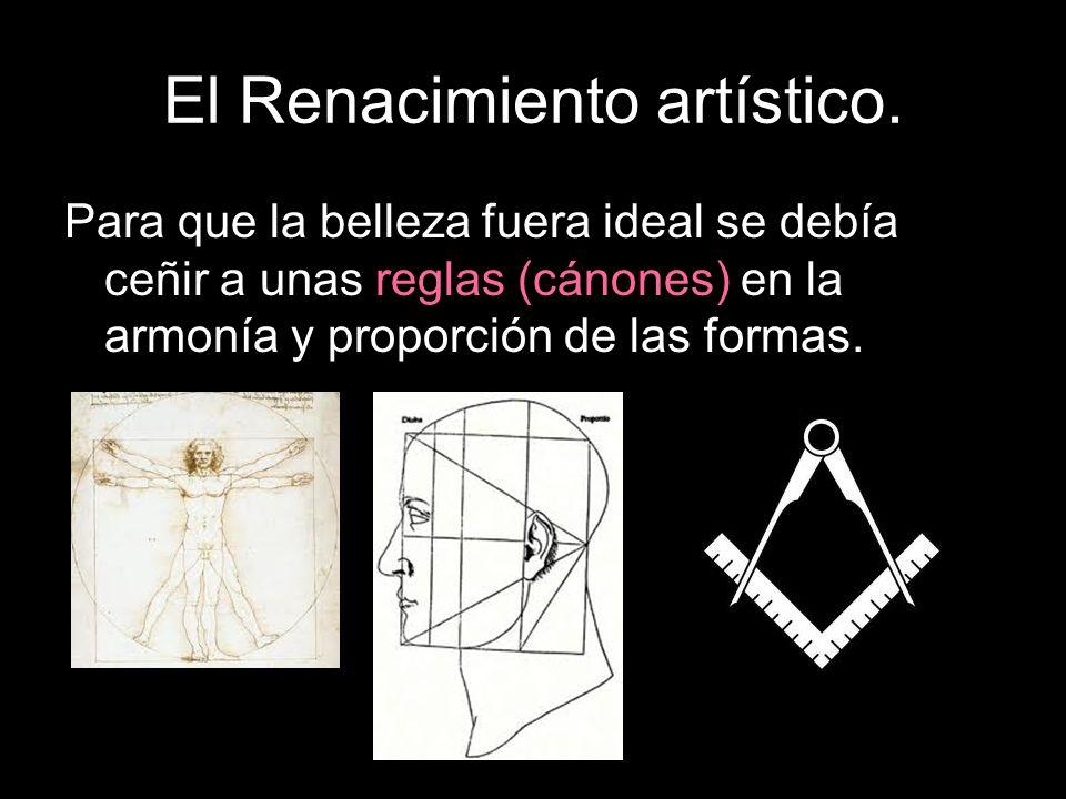 El Renacimiento artístico. Para que la belleza fuera ideal se debía ceñir a unas reglas (cánones) en la armonía y proporción de las formas.