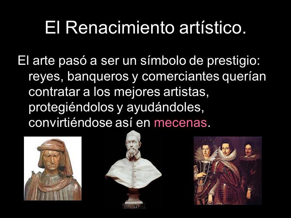 El Renacimiento artístico. El arte pasó a ser un símbolo de prestigio: reyes, banqueros y comerciantes querían contratar a los mejores artistas, prote