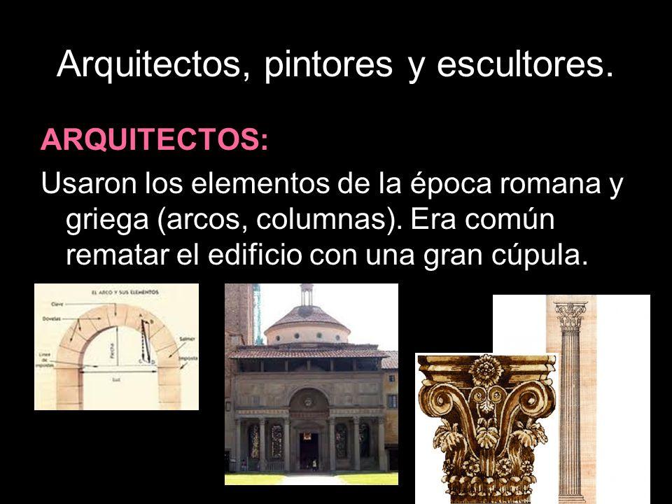Arquitectos, pintores y escultores. ARQUITECTOS: Usaron los elementos de la época romana y griega (arcos, columnas). Era común rematar el edificio con