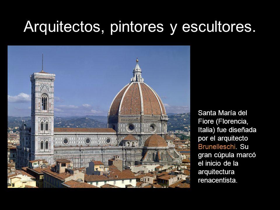 Arquitectos, pintores y escultores. Santa María del Fiore (Florencia, Italia) fue diseñada por el arquitecto Brunelleschi. Su gran cúpula marcó el ini