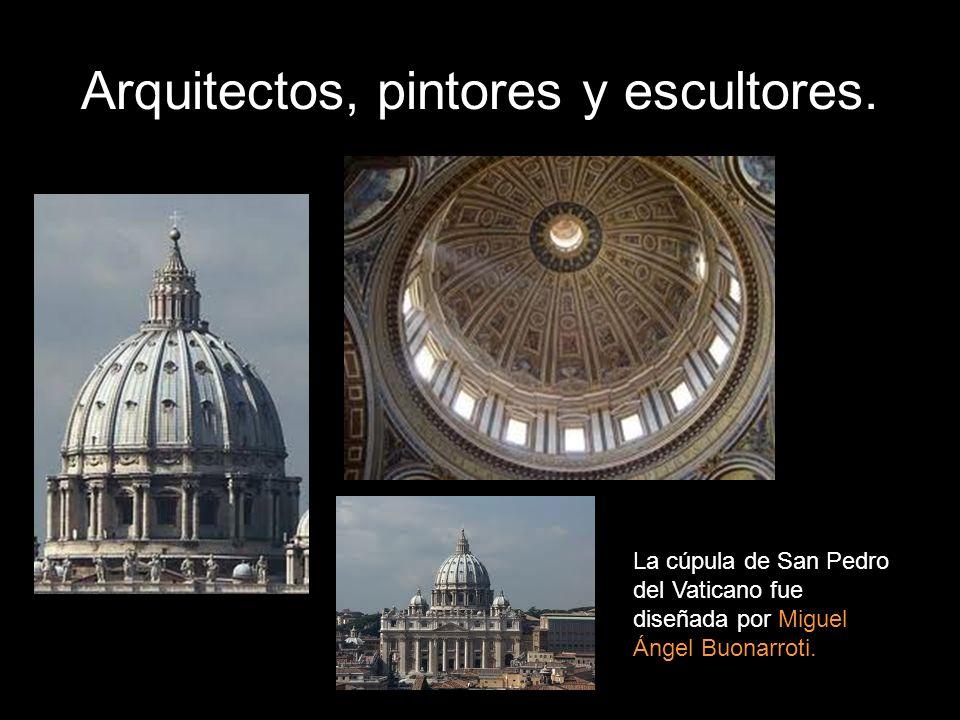 Arquitectos, pintores y escultores. La cúpula de San Pedro del Vaticano fue diseñada por Miguel Ángel Buonarroti.