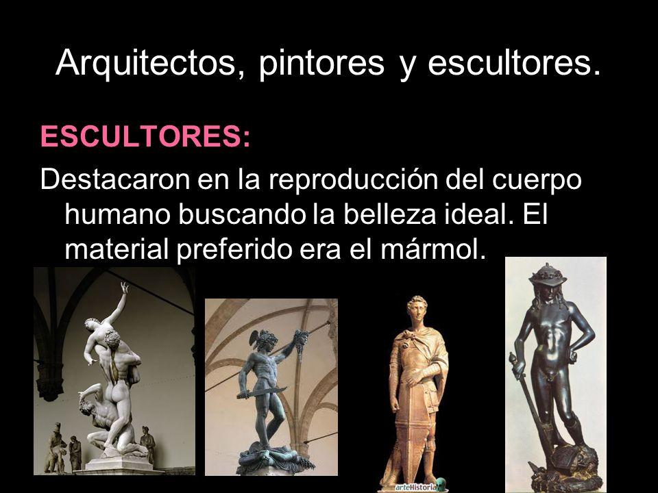 Arquitectos, pintores y escultores. ESCULTORES: Destacaron en la reproducción del cuerpo humano buscando la belleza ideal. El material preferido era e