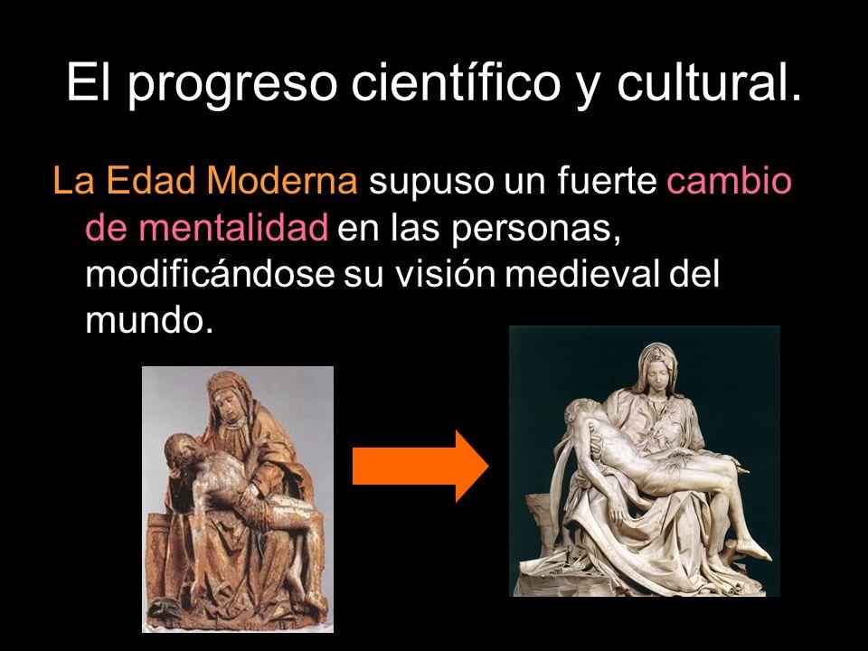 El progreso científico y cultural. La Edad Moderna supuso un fuerte cambio de mentalidad en las personas, modificándose su visión medieval del mundo.
