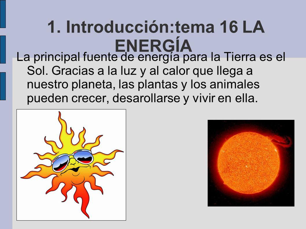 1. Introducción:tema 16 LA ENERGÍA La principal fuente de energía para la Tierra es el Sol. Gracias a la luz y al calor que llega a nuestro planeta, l