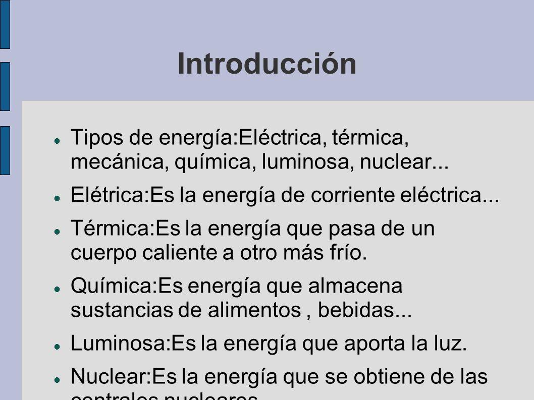 Introducción Tipos de energía:Eléctrica, térmica, mecánica, química, luminosa, nuclear... Elétrica:Es la energía de corriente eléctrica... Térmica:Es