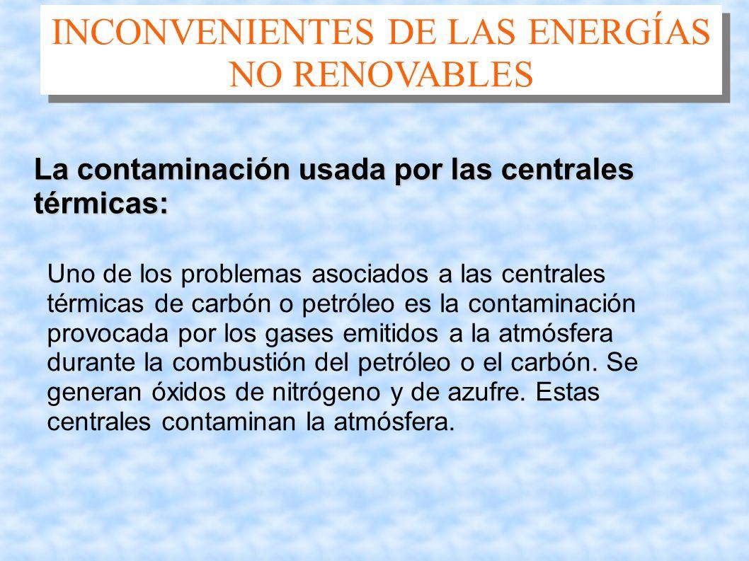 INCONVENIENTES DE LAS ENERGÍAS NO RENOVABLES La contaminación usada por las centrales térmicas: Uno de los problemas asociados a las centrales térmica