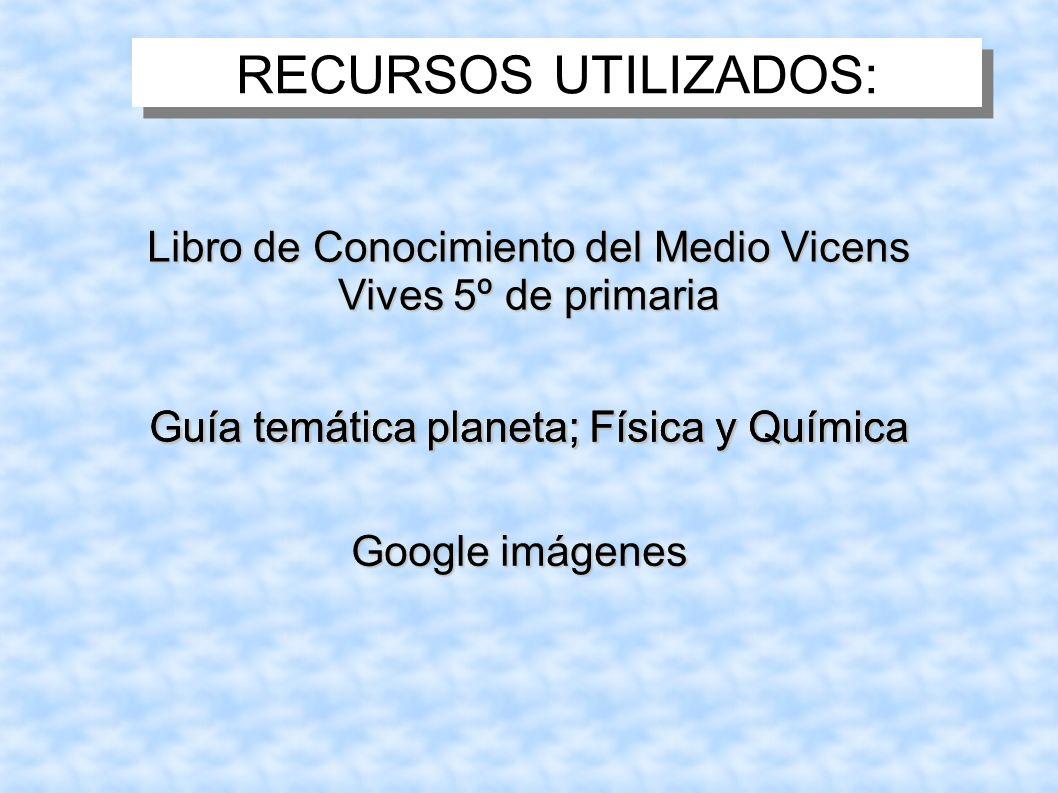 RECURSOS UTILIZADOS: Libro de Conocimiento del Medio Vicens Vives 5º de primaria Guía temática planeta; Física y Química Google imágenes