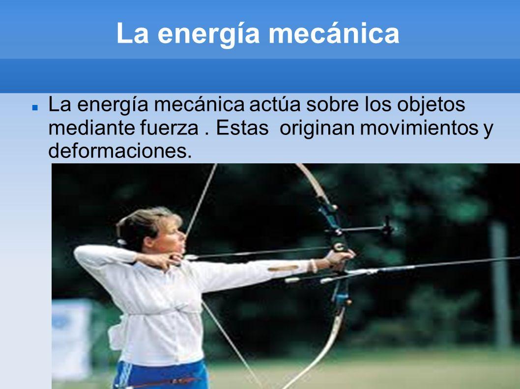 La energía mecánica actúa sobre los objetos mediante fuerza. Estas originan movimientos y deformaciones.