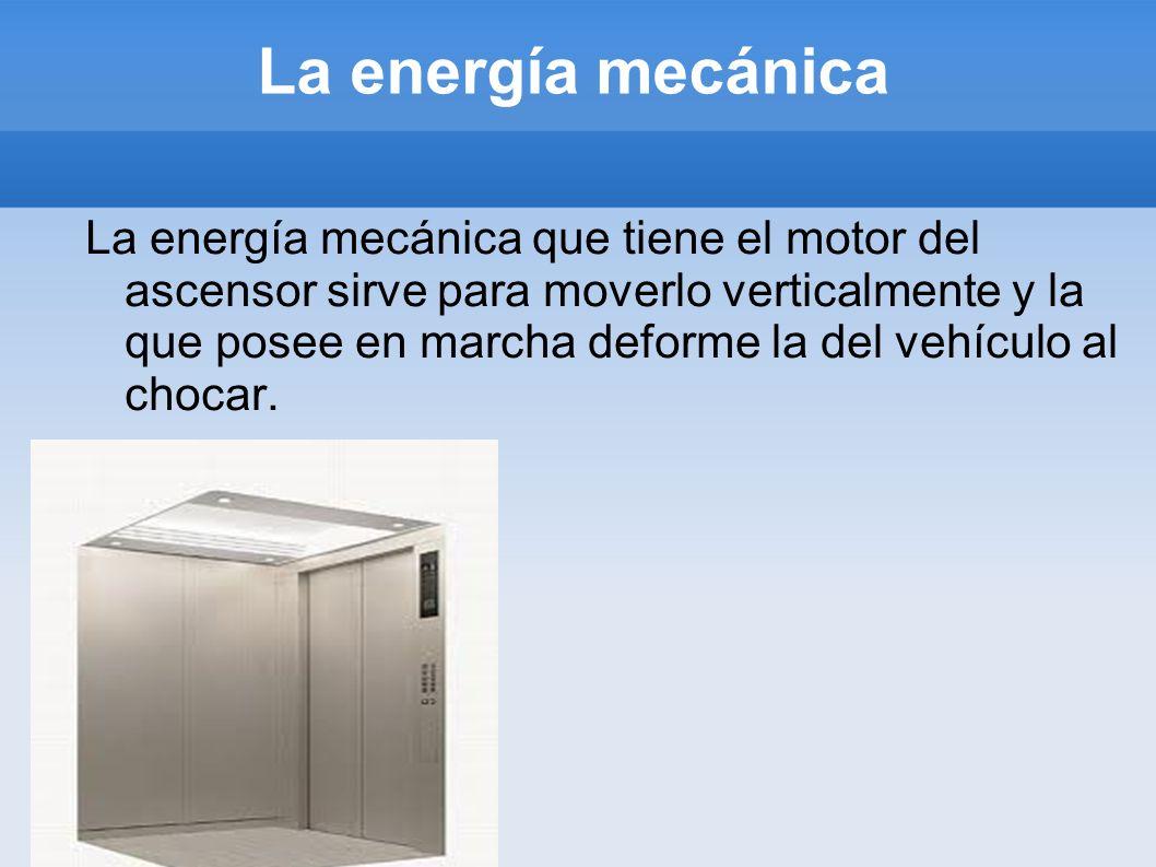 La energía mecánica La energía mecánica que tiene el motor del ascensor sirve para moverlo verticalmente y la que posee en marcha deforme la del vehíc
