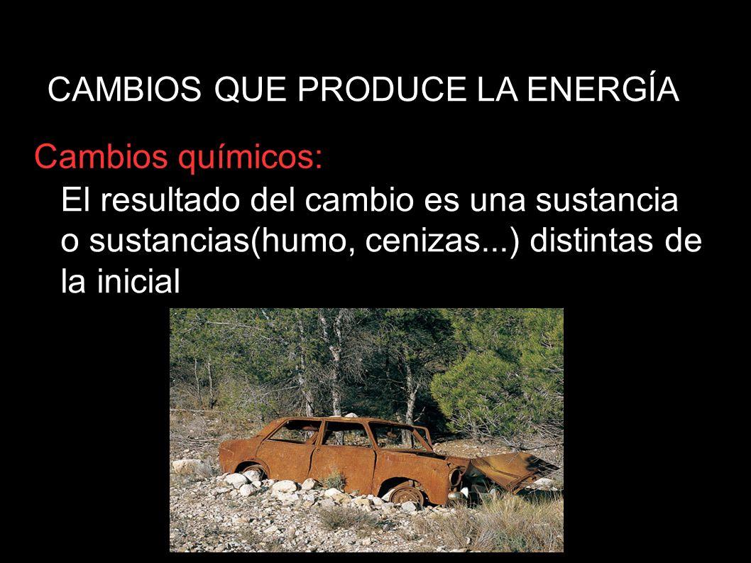 CAMBIOS QUE PRODUCE LA ENERGÍA Cambios químicos: El resultado del cambio es una sustancia o sustancias(humo, cenizas...) distintas de la inicial