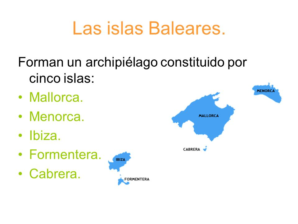 Las islas Baleares. Forman un archipiélago constituido por cinco islas: Mallorca. Menorca. Ibiza. Formentera. Cabrera.