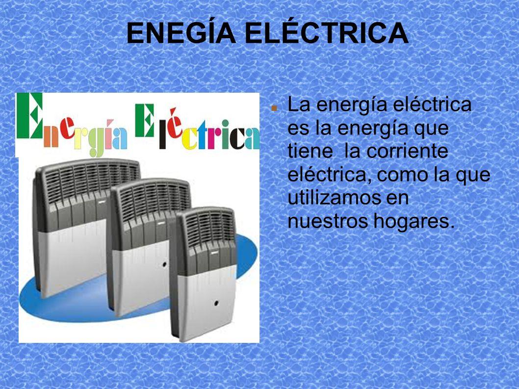 ENEGÍA ELÉCTRICA La energía eléctrica es la energía que tiene la corriente eléctrica, como la que utilizamos en nuestros hogares.