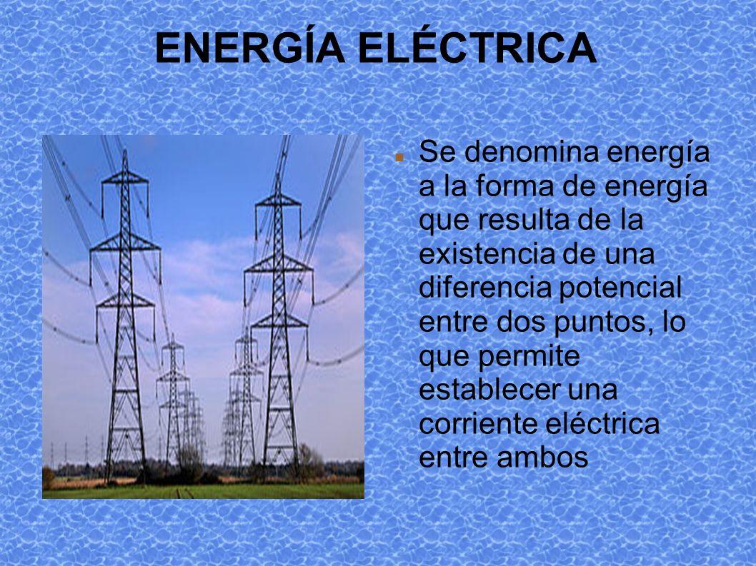 ENERGÍA ELÉCTRICA Se denomina energía a la forma de energía que resulta de la existencia de una diferencia potencial entre dos puntos, lo que permite establecer una corriente eléctrica entre ambos