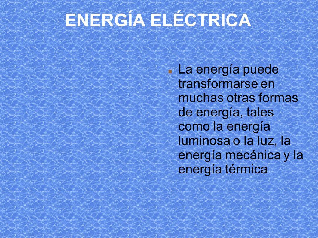 ENERGÍA ELÉCTRICA La energía puede transformarse en muchas otras formas de energía, tales como la energía luminosa o la luz, la energía mecánica y la energía térmica