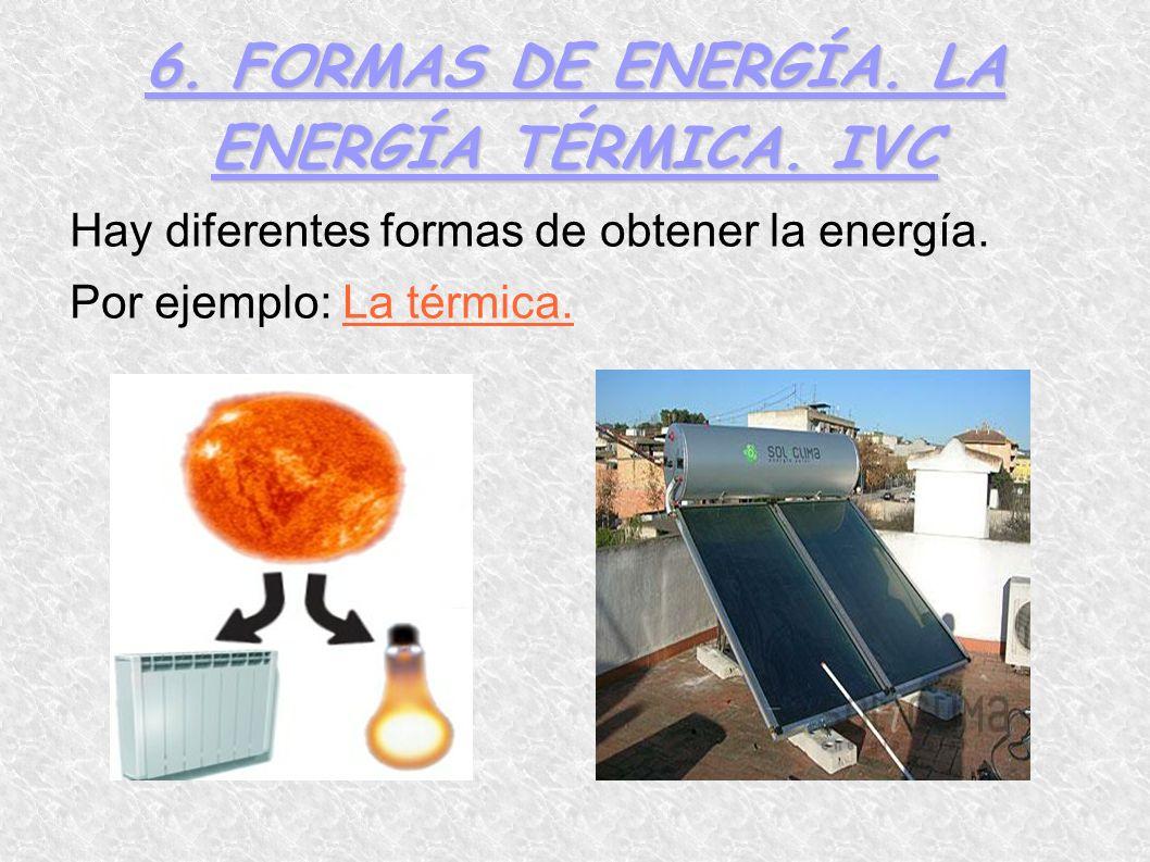 6. FORMAS DE ENERGÍA. LA ENERGÍA TÉRMICA. IVC Hay diferentes formas de obtener la energía. Por ejemplo: La térmica.