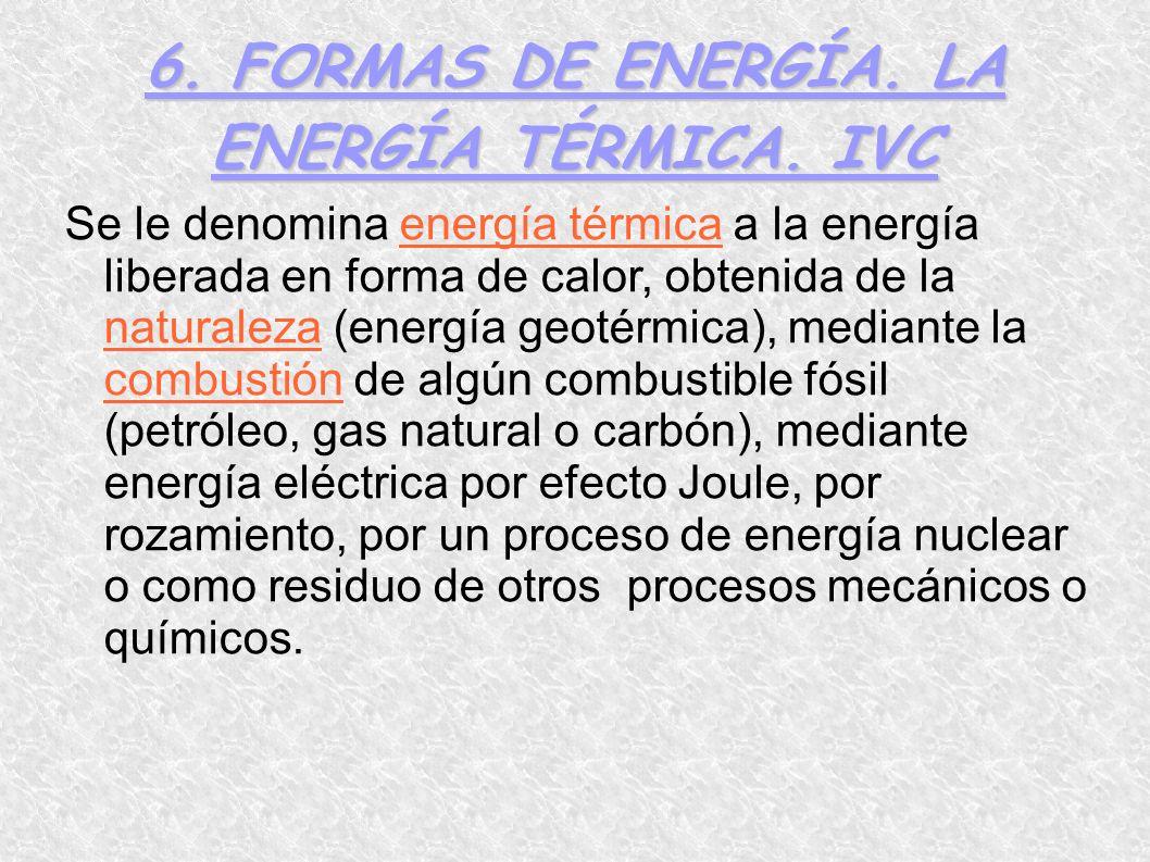 6. FORMAS DE ENERGÍA. LA ENERGÍA TÉRMICA. IVC Se le denomina energía térmica a la energía liberada en forma de calor, obtenida de la naturaleza (energ