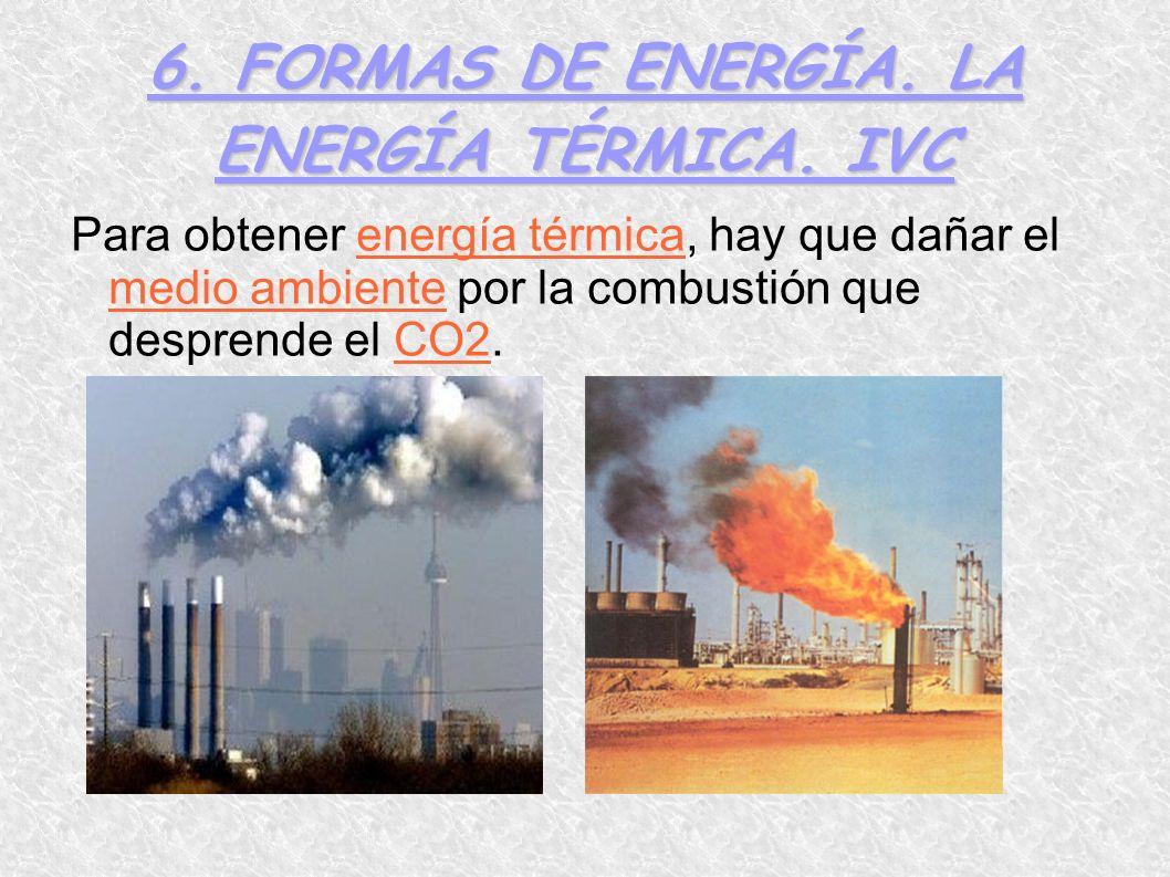6. FORMAS DE ENERGÍA. LA ENERGÍA TÉRMICA. IVC Para obtener energía térmica, hay que dañar el medio ambiente por la combustión que desprende el CO2.
