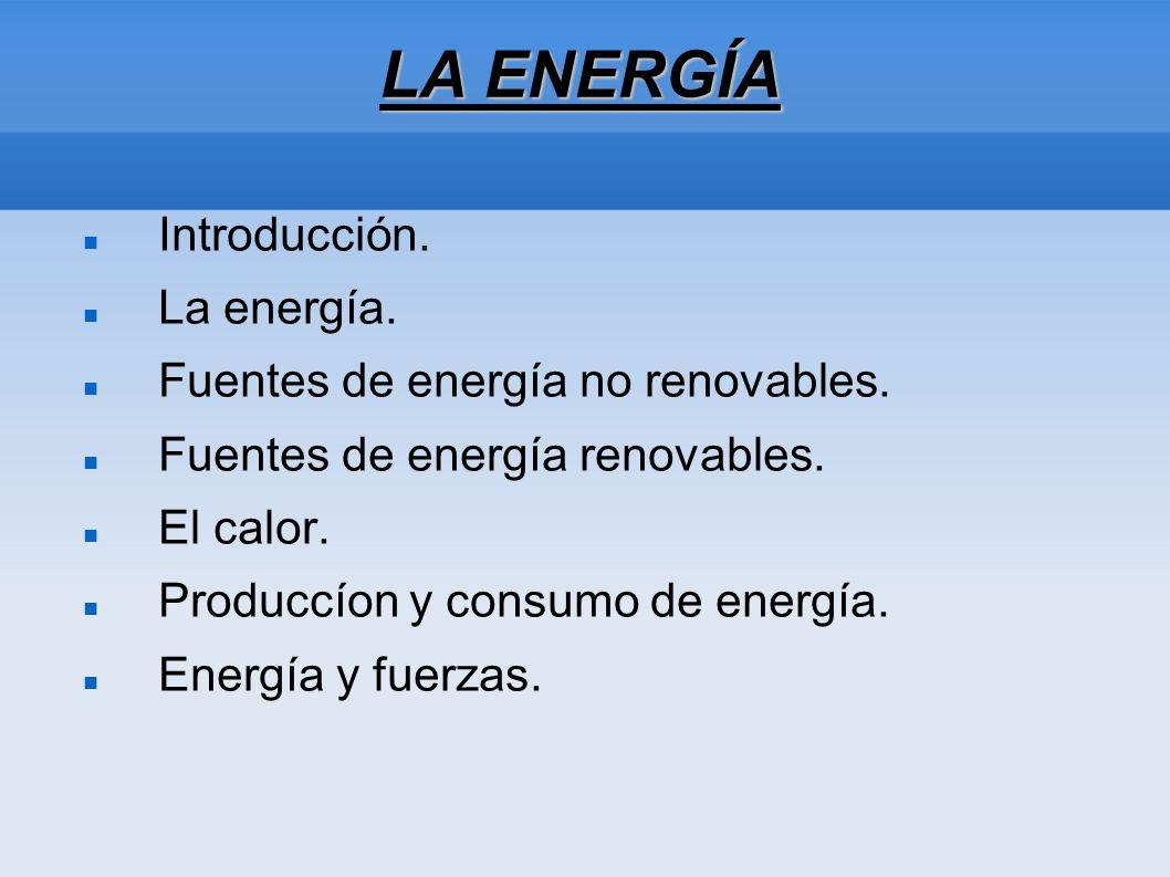 LA ENERGÍA Introducción. La energía. Fuentes de energía no renovables. Fuentes de energía renovables. El calor. Produccíon y consumo de energía. Energ