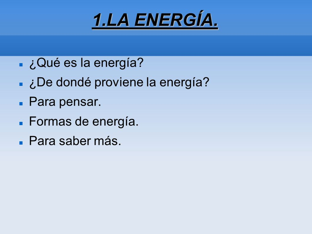 1.LA ENERGÍA. ¿Qué es la energía? ¿De dondé proviene la energía? Para pensar. Formas de energía. Para saber más.