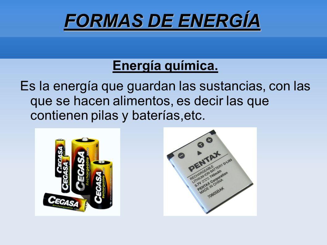 FORMAS DE ENERGÍA Energía química. Es la energía que guardan las sustancias, con las que se hacen alimentos, es decir las que contienen pilas y baterí