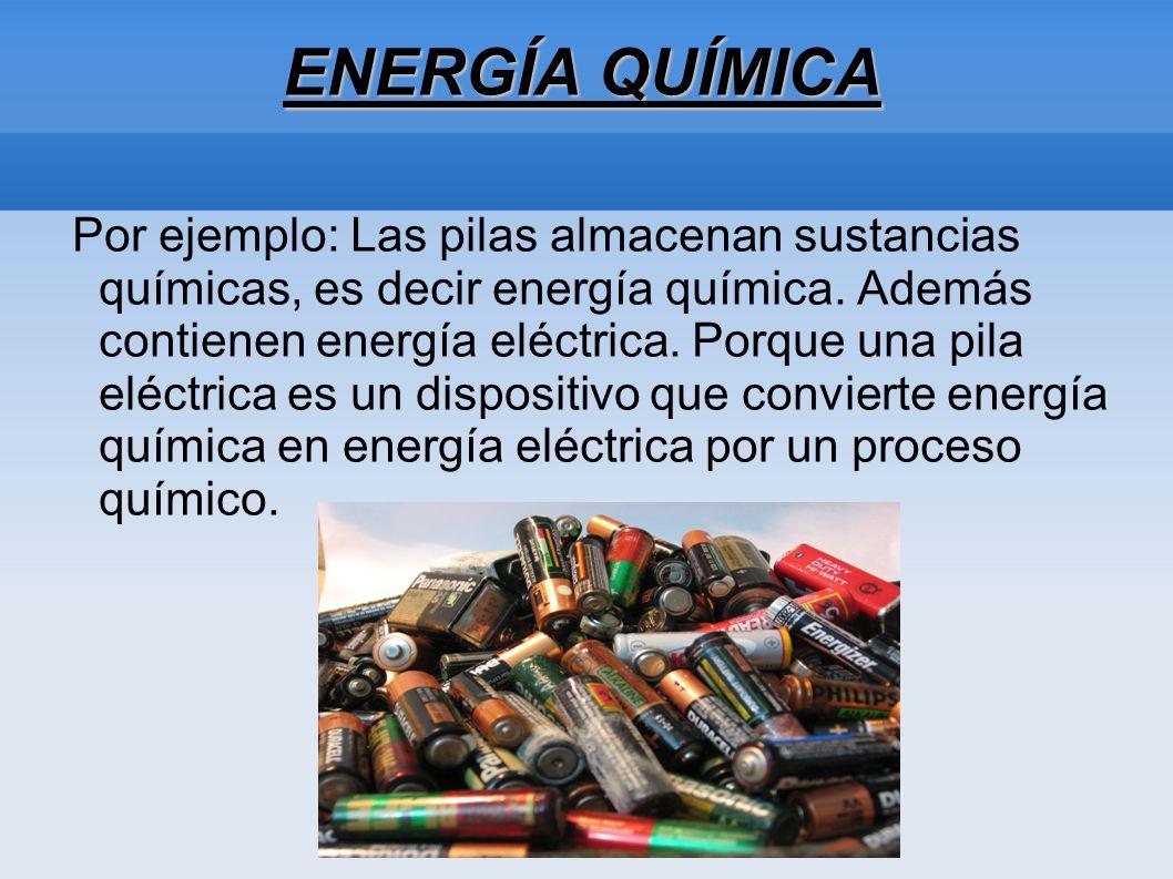 ENERGÍA QUÍMICA Por ejemplo: Las pilas almacenan sustancias químicas, es decir energía química. Además contienen energía eléctrica. Porque una pila el